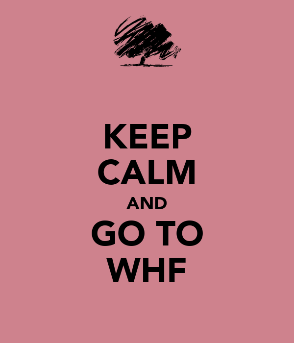 KEEP CALM AND GO TO WHF