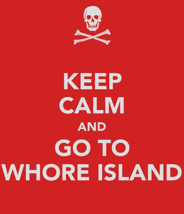 KEEP CALM AND GO TO WHORE ISLAND