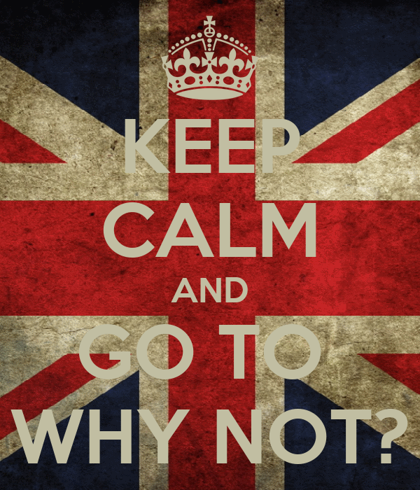KEEP CALM AND GO TO  WHY NOT?