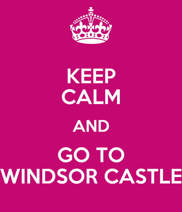 KEEP CALM AND GO TO WINDSOR CASTLE