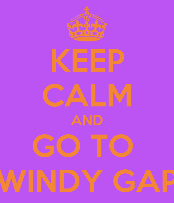 KEEP CALM AND GO TO  WINDY GAP