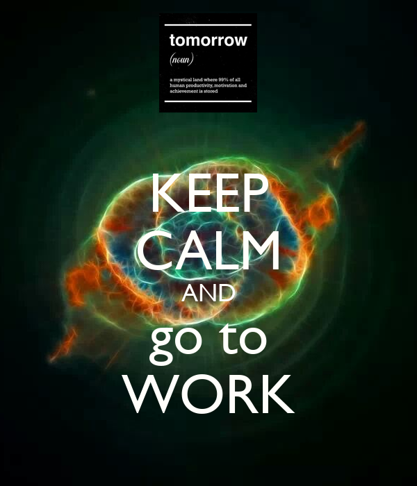 KEEP CALM AND go to WORK