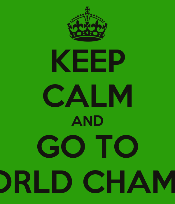 KEEP CALM AND GO TO WORLD CHAMP'S