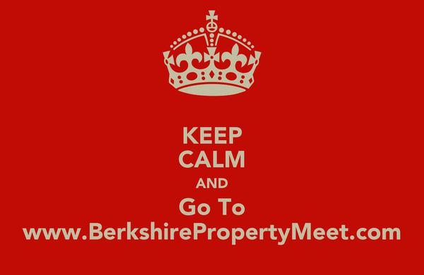 KEEP CALM AND Go To www.BerkshirePropertyMeet.com