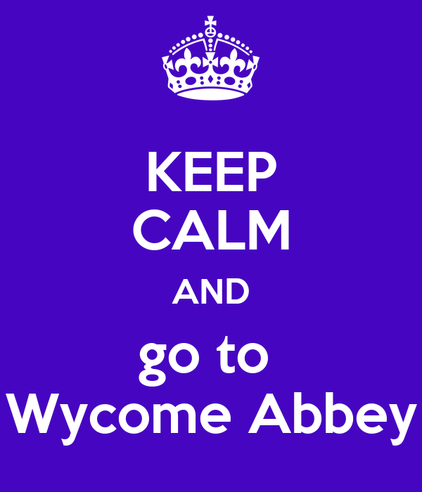 KEEP CALM AND go to  Wycome Abbey