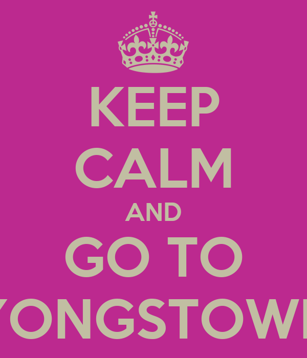 KEEP CALM AND GO TO YONGSTOWN