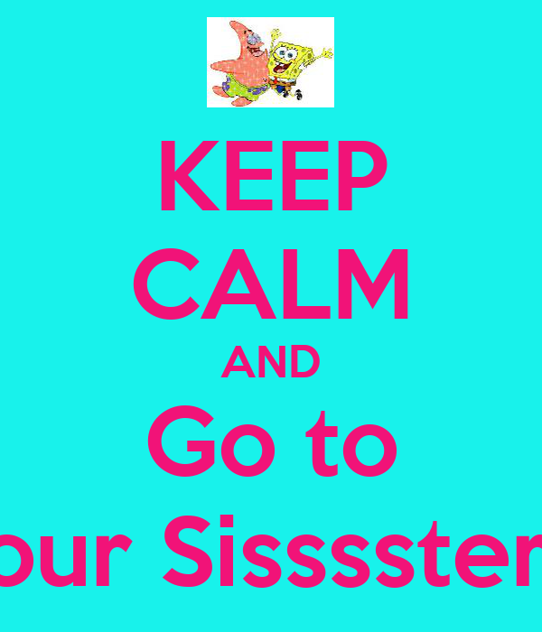 KEEP CALM AND Go to Yoour Sisssster!<3