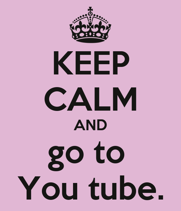 KEEP CALM AND go to  You tube.