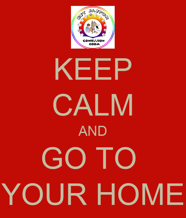 KEEP CALM AND GO TO  YOUR HOME