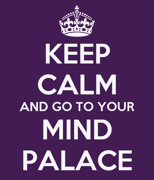 KEEP CALM AND GO TO YOUR MIND PALACE