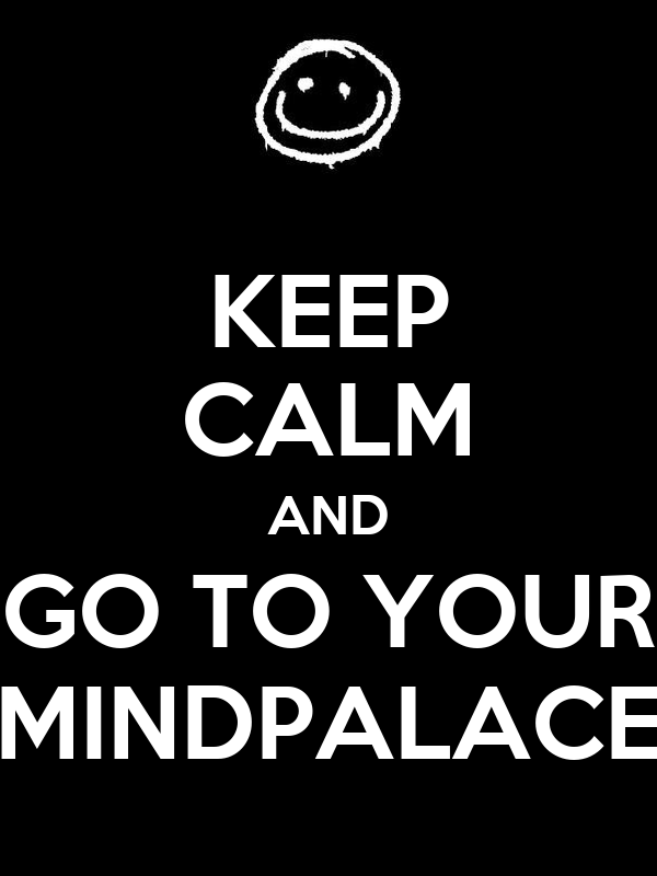 KEEP CALM AND GO TO YOUR MINDPALACE