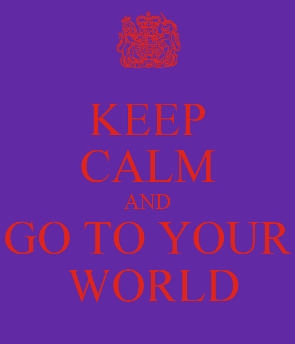 KEEP CALM AND GO TO YOUR  WORLD