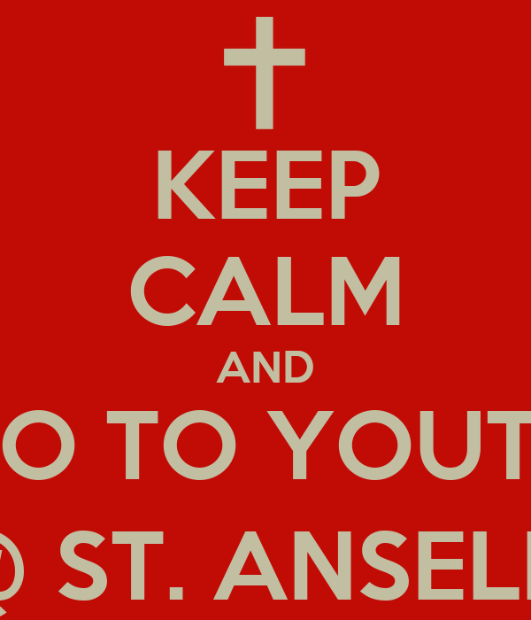 KEEP CALM AND GO TO YOUTH @ ST. ANSELM