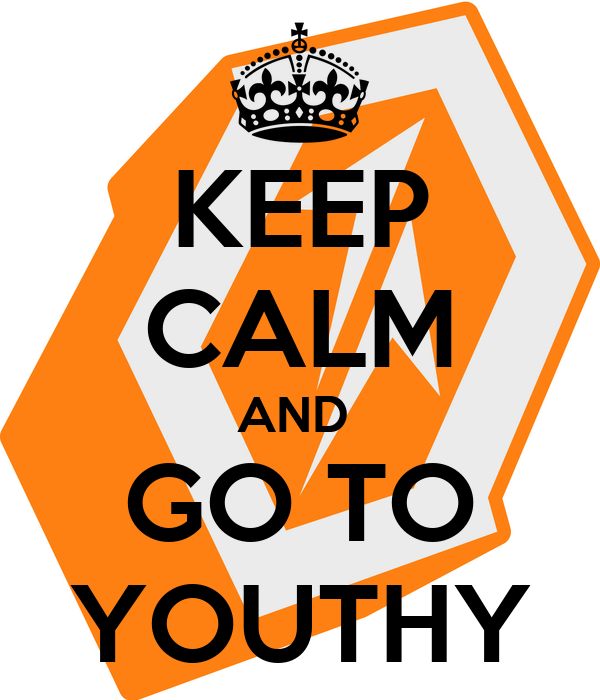 KEEP CALM AND  GO TO YOUTHY