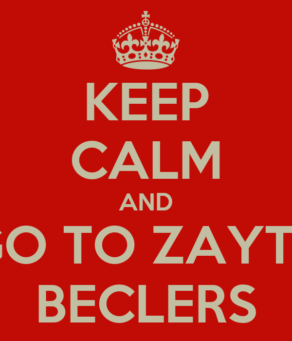KEEP CALM AND GO TO ZAYTZ BECLERS