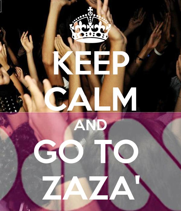 KEEP CALM AND GO TO  ZAZA'