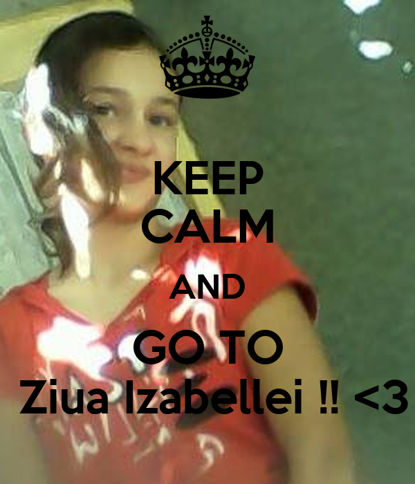 KEEP CALM AND GO TO  Ziua Izabellei !! <3