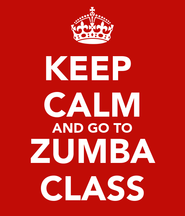KEEP  CALM AND GO TO ZUMBA CLASS