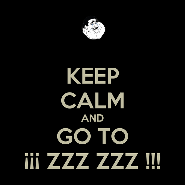 KEEP CALM AND GO TO ¡¡¡ ZZZ ZZZ !!!