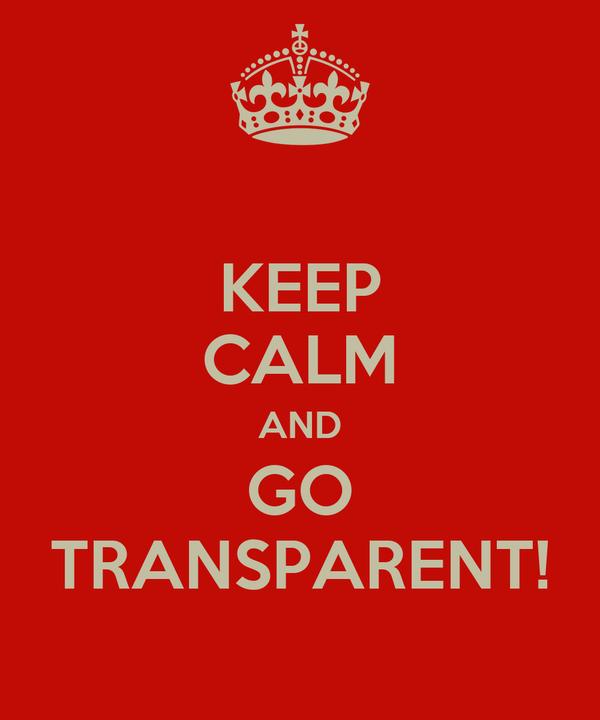 KEEP CALM AND GO TRANSPARENT!