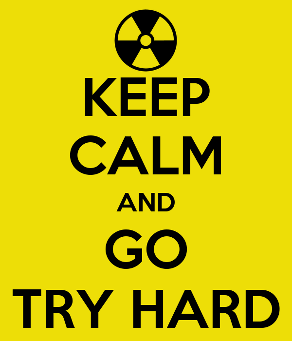 KEEP CALM AND GO TRY HARD