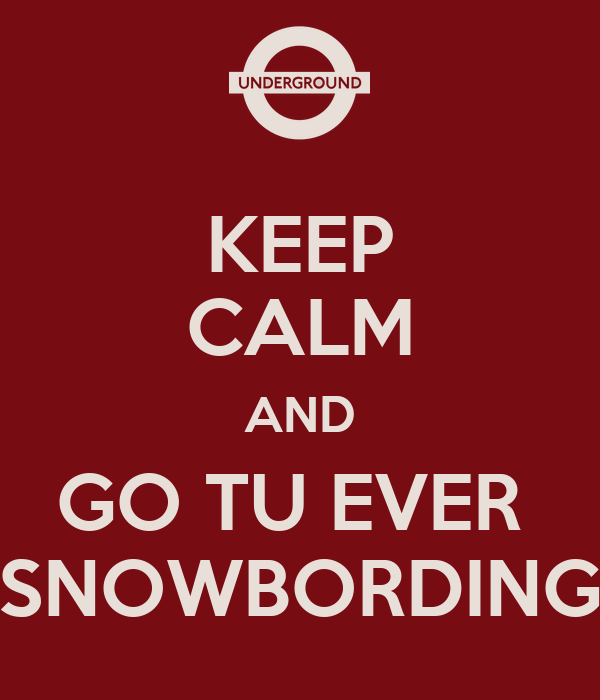 KEEP CALM AND GO TU EVER  SNOWBORDING