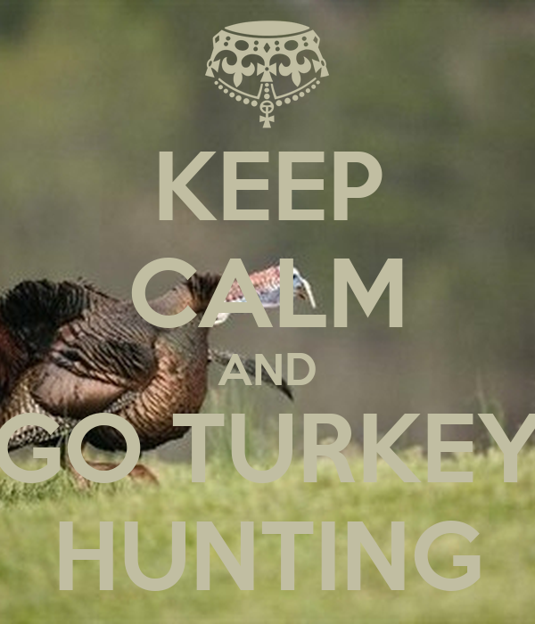 KEEP CALM AND GO TURKEY HUNTING
