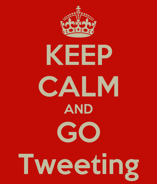 KEEP CALM AND GO Tweeting