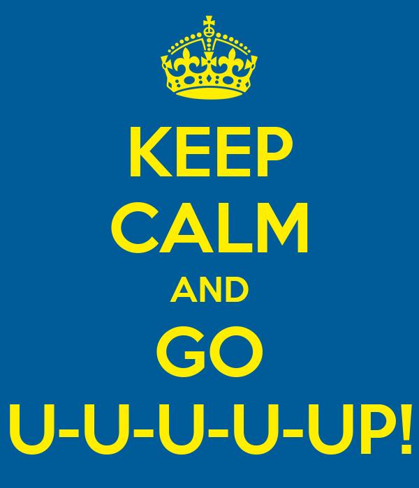 KEEP CALM AND GO U-U-U-U-UP!