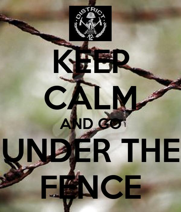 KEEP CALM AND GO UNDER THE FENCE