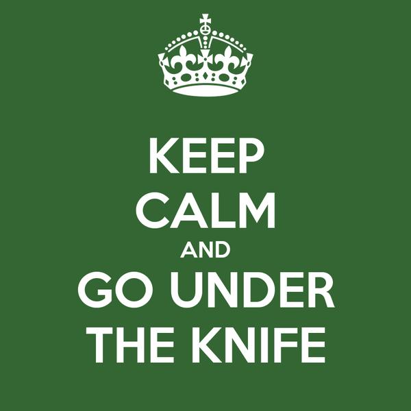 KEEP CALM AND GO UNDER THE KNIFE