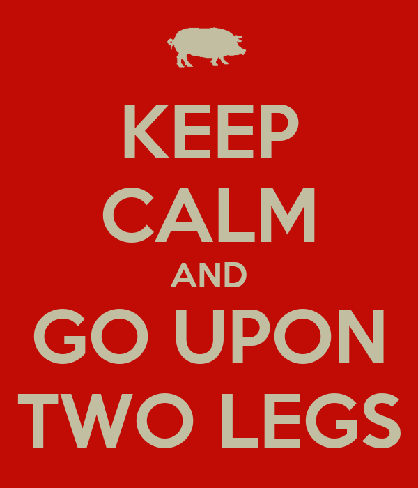 KEEP CALM AND GO UPON TWO LEGS