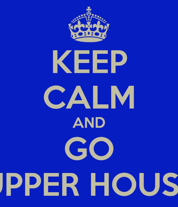 KEEP CALM AND GO UPPER HOUSE