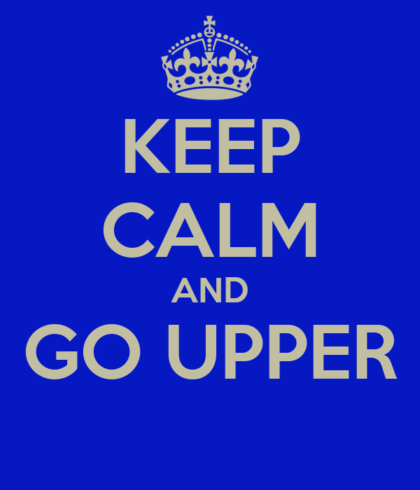 KEEP CALM AND GO UPPER