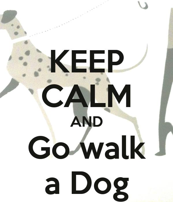 KEEP CALM AND Go walk a Dog