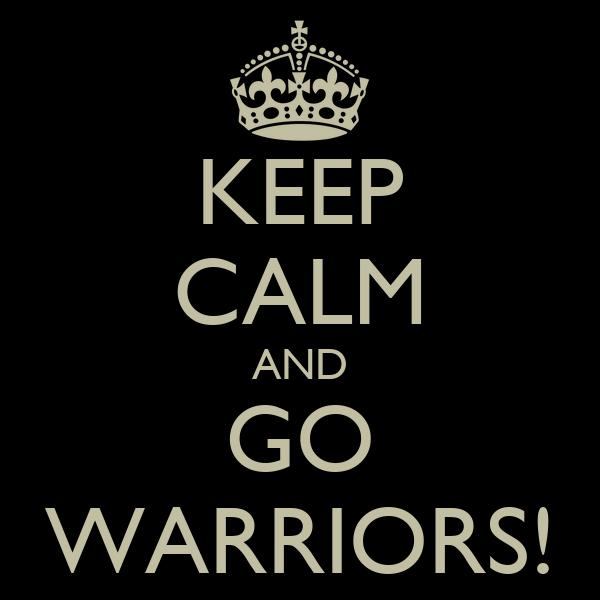 KEEP CALM AND GO WARRIORS!