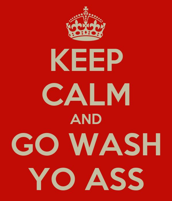 KEEP CALM AND GO WASH YO ASS