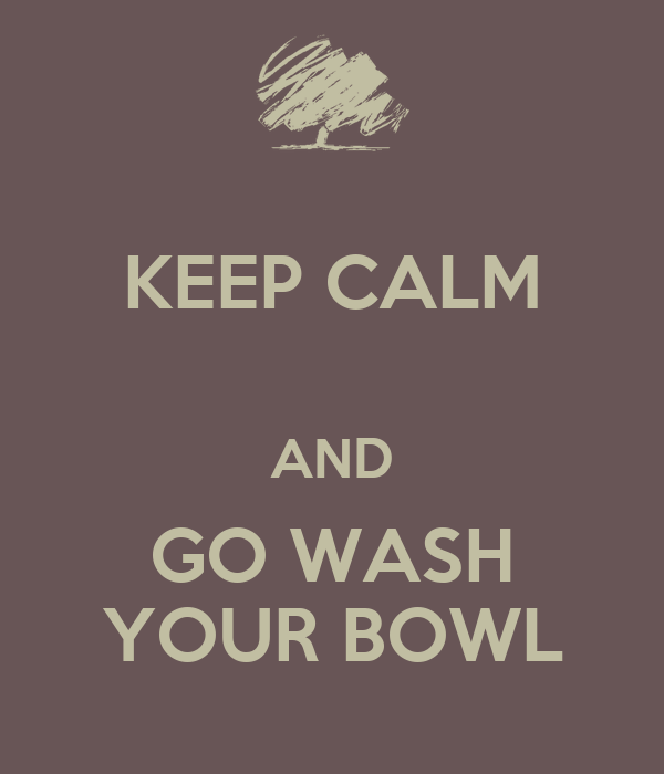 KEEP CALM  AND GO WASH YOUR BOWL