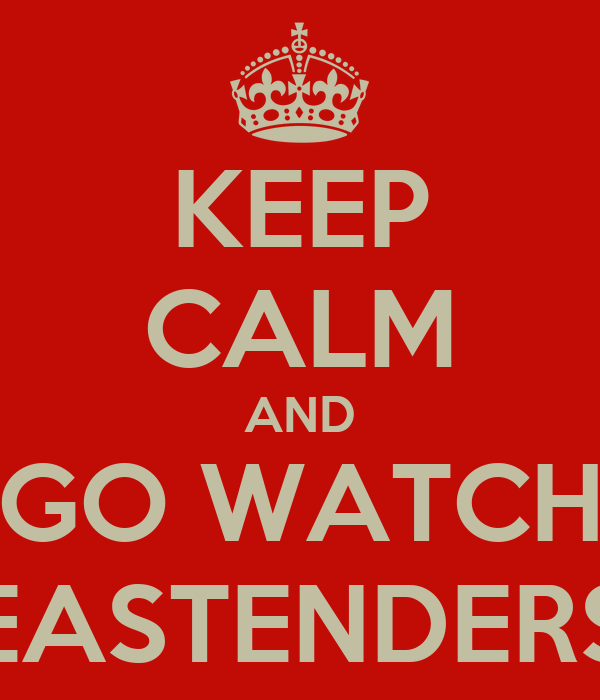KEEP CALM AND GO WATCH EASTENDERS