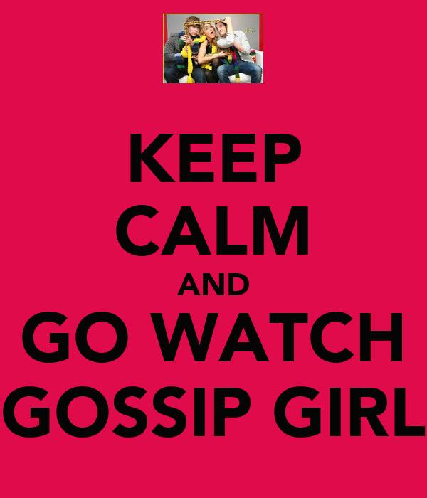 KEEP CALM AND GO WATCH GOSSIP GIRL