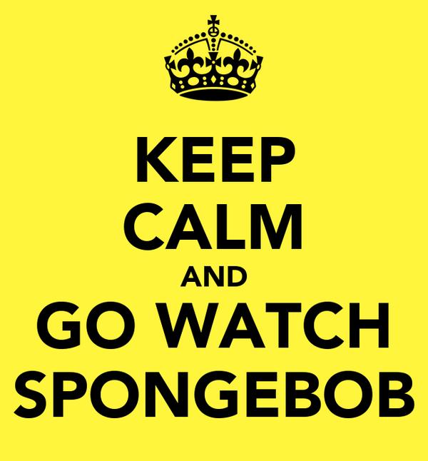KEEP CALM AND GO WATCH SPONGEBOB