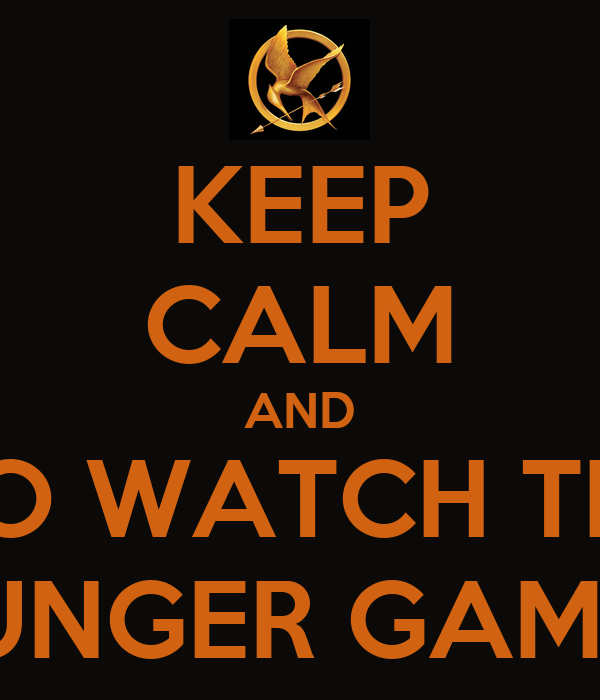 KEEP CALM AND GO WATCH THE HUNGER GAMES