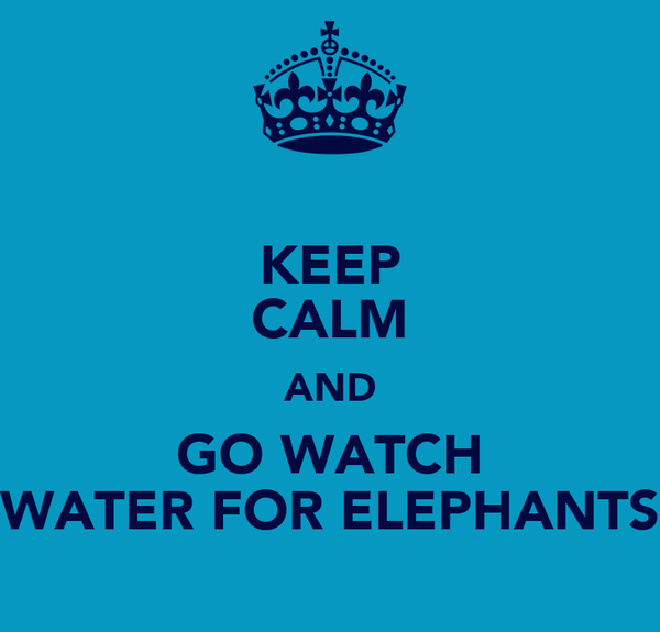 KEEP CALM AND GO WATCH WATER FOR ELEPHANTS