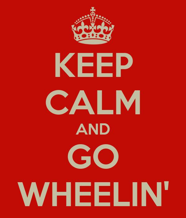 KEEP CALM AND GO WHEELIN'