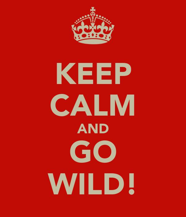 KEEP CALM AND GO WILD!