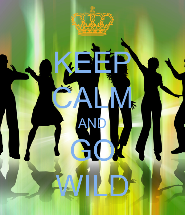 KEEP CALM AND GO WILD