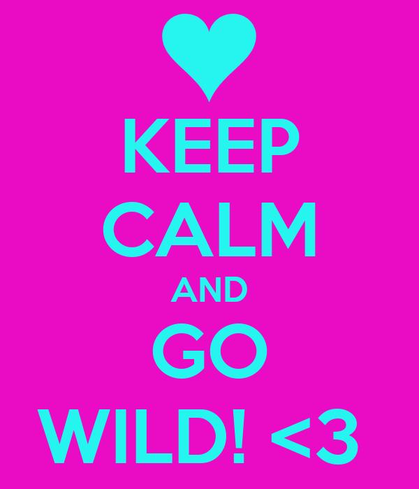 KEEP CALM AND GO WILD! <3
