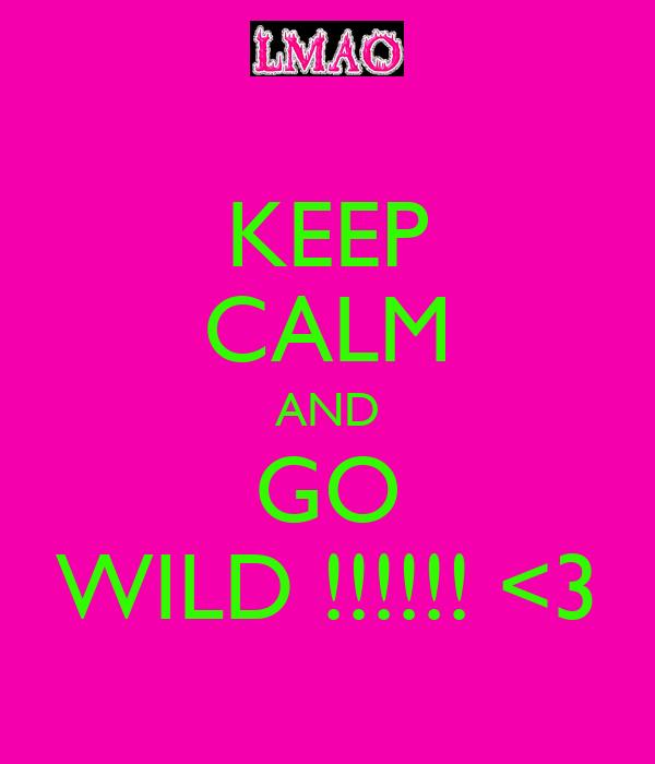 KEEP CALM AND GO WILD !!!!!! <3