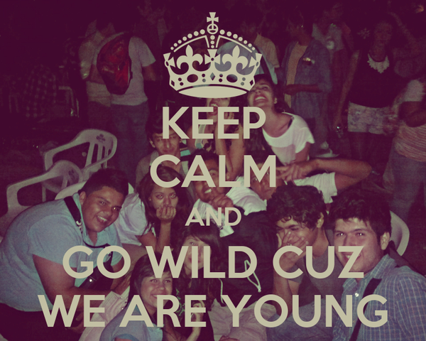 KEEP CALM AND GO WILD CUZ WE ARE YOUNG