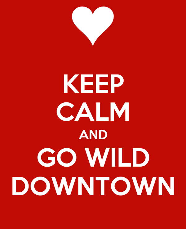 KEEP CALM AND GO WILD DOWNTOWN